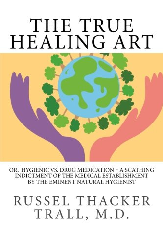 Read Online The True Healing Art: Or,  Hygienic vs. Drug Medication – A Scathing Indictment of the Medical Establishment by The Eminent Natural Hygienist pdf