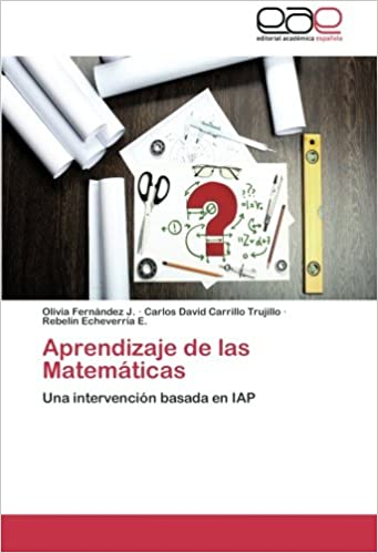 Aprendizaje de las Matemáticas: Una intervención basada en IAP (Spanish Edition): Olivia Fernández J., Carlos David Carrillo Trujillo, Rebelín Echeverría ...