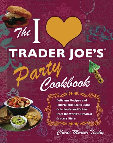 The I Love Trader Joe's Party Cookbook: Delicious Recipes and Entertaining Ideas Using Only Foods and Drinks from the World's Greatest Groce (Best Products From Trader Joes)