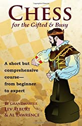 Chess for the Gifted and Busy - A Short But Comprehensive Course From Beginner to Expert