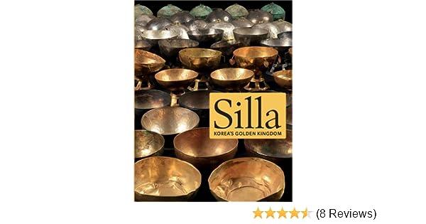 Silla: Koreas Golden Kingdom: Soyoung Lee, Denise Patry Leidy, Juhyung Rhi, Insook Lee, Ham Soon-seop, Yoon Sang-deok, Yoon Onshik, Her Hyeong Uk: ...