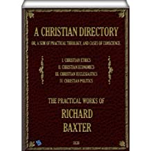 A Christian Directory (complete - Volume 1, 2, 3 & 4 of 4): A SUM OF PRACTICAL THEOLOGY AND CASES OF CONSCIENCE