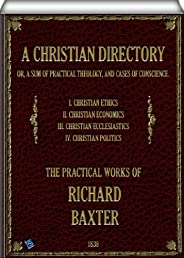 A Christian Directory (complete - Volume 1, 2, 3 & 4 of 4): A SUM OF PRACTICAL THEOLOGY AND CASES OF CONSC