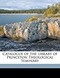 Catalogue of the Library of Princeton Theological Seminary, , 1178193403