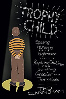 Trophy Child: Saving Parents from Performance, Preparing Children for Something Greater Than Themselves by [Cunningham, Ted]