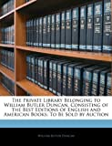 The Private Library Belonging to William Butler Duncan, Consisting of the Best Editions of English and American Books, William Butler Duncan, 1141750813