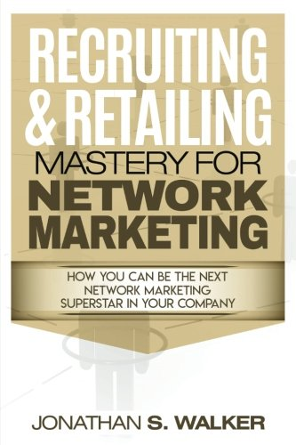 Recruiting & Retailing Mastery for Network Marketing: How You Can Become the Next Network Marketing Superstar in Your Company