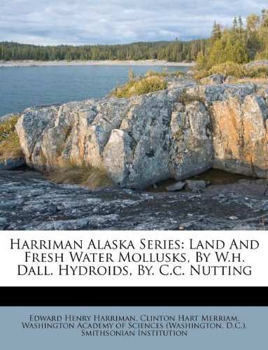 Download Harriman Alaska Series: Land And Fresh Water Mollusks, By W.h. Dall. Hydroids, By. C.c. Nutting pdf epub
