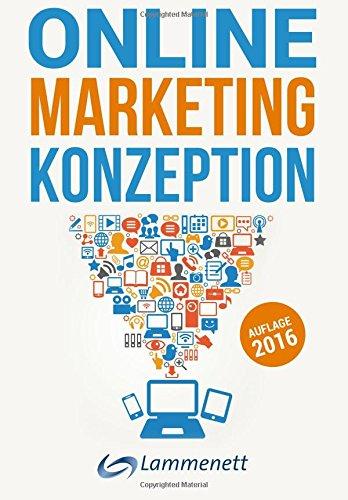 Online-Marketing-Konzeption - 2016: Der Weg zum optimalen Online-Marketing-Konzept. Wichtige Trends und aktuelle Entwicklungen in den Teildisziplinen ... Online-PR und Online-Werbung.