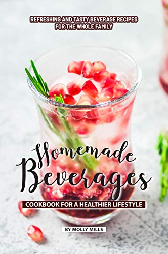 Homemade Beverages Cookbook for a Healthier Lifestyle: Refreshing and Tasty Beverage Recipes for the Whole Family