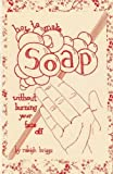 How To Make Soap: Without Burning Your Face Off (DIY)