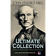 JOHN STUART MILL - Ultimate Collection: Works on Philosophy, Politics & Economy (Including Memoirs & Essays): Autobiography, Utilitarianism, The Subjection ... Logic, Ratiocinative and Inductive and More