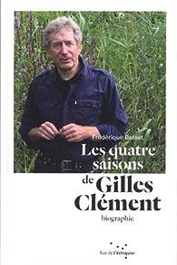 Les quatre saisons de Gilles Clément : Itinéraire d'un jardinier planétaire par Frédérique Basset