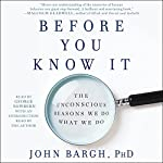 Before You Know It: The Unconscious Reasons We Do What We Do | John Bargh PhD