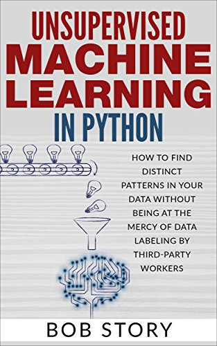 Unsupervised Machine Learning in Python: How to Find Distinct Patterns in Your Data Without Being at the Mercy of Data Labeling by Third-Party Workers