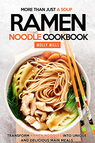 (More Than Just a Soup - Ramen Noodle Cookbook: Transform Ramen Noodles into Unique and Delicious Main Meals)