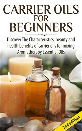 Carrier Oils for Beginners 2nd Edition: Discover the Characteristics and Beauty and Health Benefits of Carrier Oils For mixing Aromatherapy Essential Oils ... Oils, Skin Care, Hair Loss, Coconut Oil)