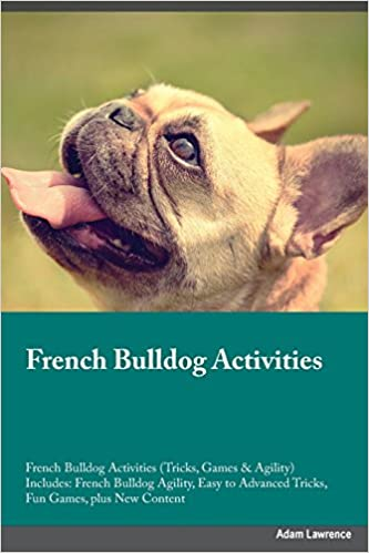 French Bulldog Activities French Bulldog Activities (Tricks, Games and Agility) Includes: French Bulldog Agility, Easy to Advanced Tricks, Fun Games, plus New Content