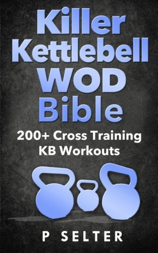 Killer Kettlebell WOD Bible: 200+ Cross Training KB Workouts