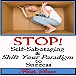 Stop Self-Sabotaging and Shift Your Paradigm to Success: Your Ultimate Guide to Living the Life You Always Wanted | Faith Starr
