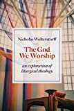 img - for The God We Worship: An Exploration of Liturgical Theology (Kantzer Lectures in Revealed Theology (KLRT)) book / textbook / text book