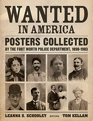 Wanted in America: Posters Collected by the Fort Worth Police Department, 1898-1903 (Fort In Worth Tx Universities)