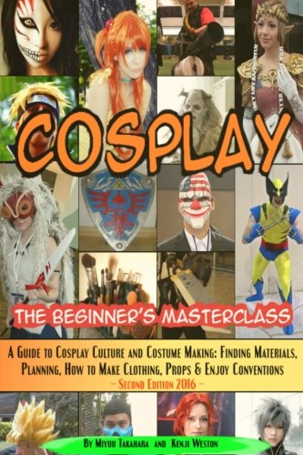 Cosplay - The Beginner's Masterclass: A Guide To Cosplay Culture & Costume Making: Finding Materials, Planning, Ideas, How To Make Clothing, Props & ... (Beginner's Masterclasses) (Volume 3) -