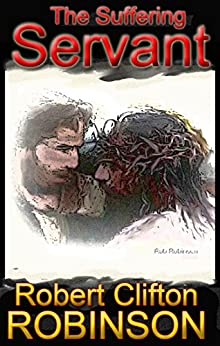 The Suffering Servant: The Messiah of Isaiah 53 and Psalms 22 by [Robinson, Robert Clifton]