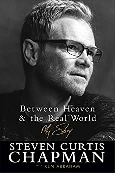 Between Heaven and the Real World: My Story by [Chapman, Steven Curtis, Abraham, Ken]