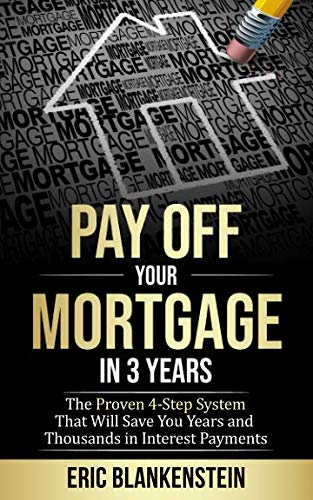 PAY OFF YOUR MORTGAGE IN 3 YEARS:  The 4-Step System That Will Save You Years and Thousands in Interest Payments (Mortgage Free, Debt Free, Total Mortgage Makeover, Debt Relief, Pay Off Your Mortgage) (The Fastest Way To Pay Off Your Mortgage)