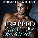 Trapped in His World: Dark Romance, Book 1 Audiobook by Stella Noir, Roxy Sinclaire Narrated by Sierra Kline