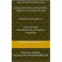ARTWITHOUTSKIN.COM  (COLLECTIONS, ANTIQUITÉS, objets et œuvres d'art)   Article conseil N°1   Les valeurs des bronzes antiques chinois: Histoire, culture, ... d'ArtWithoutSkin.com) (French Edition)