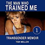 The Man Who Trained Me: A Transgender Memoir: Coming of Age Transgender Romance Series, Book 1 | Tish Mellon