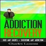 Addiction Recovery: Kick Any Habit, Overcome Any Addiction | Charles Lamont