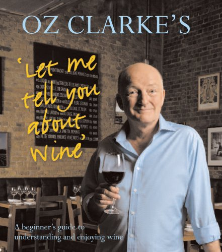 Oz Clarke's Let Me Tell You About Wine: A Beginner's Guide to Understanding and Enjoying Wine by Oz Clarke