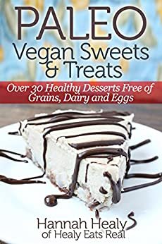Paleo Vegan Sweets & Treats: Healthy Paleo Desserts Free of Grains, Dairy & Eggs by [Healy, Hannah]