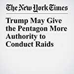 Trump May Give the Pentagon More Authority to Conduct Raids | Helene Cooper,Eric Schmitt