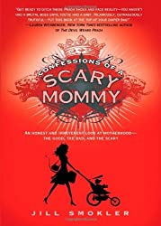 Confessions of a Scary Mommy: An Honest and Irreverent Look at Motherhood - The Good, The Bad, and the Scary by Jill Smokler (2012-04-03)