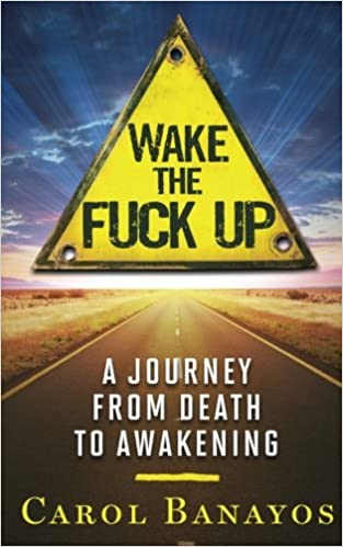 Wake the Fuck Up: A Journey from Death to Awakening by Carol Banayos