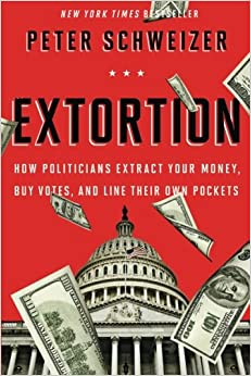 Extortion: How Politicians Extract Your Money, Buy Votes, and Line ...