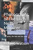 Photographs of the Loch Ness Monster: The Good, the Bad and the Ugly