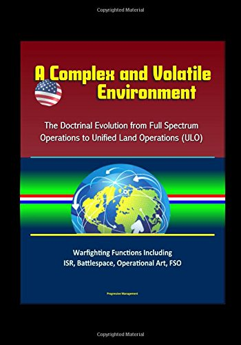 Download A Complex and Volatile Environment: The Doctrinal Evolution from Full Spectrum Operations to Unified Land Operations (ULO) - Warfighting Functions Including ISR, Battlespace, Operational Art, FSO PDF