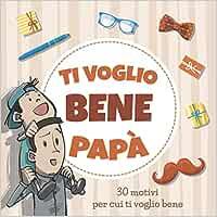 Ti Voglio Bene Papà: 30 Motivi per cui ti Voglio Bene | Libro da Scrivere a tuo Padre | Idea Regalo per Compleanno e Festa del Papà