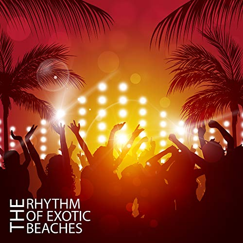 The Rhythm of Exotic Beaches: Chillout Compilation of Best Music for Dancing and Partying