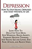 Depression: How To Stop Feeling Depressed and Start Winning At Life: (Learn How To: Declutter Your Mind, Stop Worrying, Relieve Anxiety, Eliminate ... End Panic Attacks, and Relieve Stress)