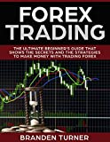 Forex Trading: The Ultimate Beginner's Guide That Shows the Secrets and the Strategies to Make Money with Trading Forex