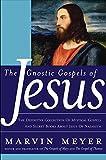 The Gnostic Gospels of Jesus: The Definitive Collection of Mystical Gospels and Secret Books about Jesus of Nazareth