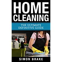 Home Cleaning: The Ultimate Definitive Guide (Interior Design, Home Organizing, Home Cleaning, Home Living, Home Construction, Home Design Book 13)