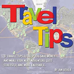 Travel Tips - 17 Travel Tips to help you save money, and make your next adventure less stressful and more enjoyable by [Usher, Ian]