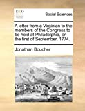 A Letter from a Virginian to the Members of the Congress to Be Held at Philadelphia, on the First of September 1774, Jonathan Boucher, 1140925644
